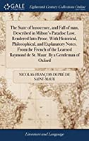 The State of Innocence, and Fall of Man, Described in Milton's Paradise Lost. Rendered Into Prose. with Historical, Philosophical, and Explanatory Notes. from the French of the Learned Raymond de St. Maur. by a Gentleman of Oxford