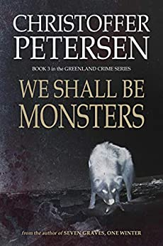 We Shall Be Monsters: The Hunt for a Sadistic Killer in the Arctic (Greenland Crime Book 3) by [Petersen, Christoffer]