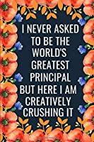 I Never Asked To Be The World's Greatest Principal But Here I Am Creatively Crushing It: Funny Principal Gift| Lined Journal  (Gag Gift)
