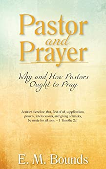 Pastor and Prayer: Why and How Pastors Ought to Pray by [Bounds, E. M.]