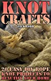 Knot Crafts: 20 Easy DIY Rope Knot Projects To Beautify Your Home: (Tying Knots, Rope Work) (English Edition)