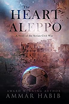 The Heart of Aleppo: A Story of the Syrian Civil War by [Habib, Ammar]