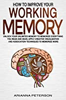 How to Improve Your Working Memory: Unlock Your Unlimited Memory to Memorize Everything You Read and Hear, Apply Creative Visualization and Association Techniques to Memorize More (Accelerated Learning Techniques)
