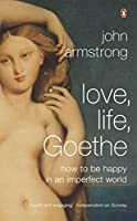 Love Life Goethe: How To Be Happy In An Imperfect World