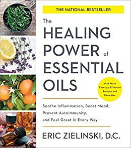The Healing Power of Essential Oils: Soothe Inflammation, Boost Mood, Prevent Autoimmunity, and Feel Great in Every Way by [C., Eric Zielinski D.]
