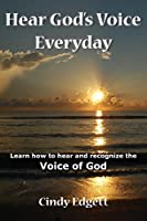 Hear God S Voice Everyday: Learn How to Hear and Recognize the Voice of God