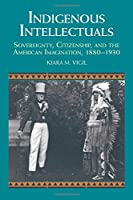 Indigenous Intellectuals: Sovereignty, Citizenship, and the American Imagination, 1880–1930 (Studies in North American Indian History)