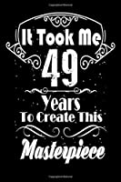 It Took Me 49 Years to Create this Masterpiece: 49 Year Old Birthday Gift Journal / Notebook / Diary / Thanksgiving & Christmas Gift. Funny Birthday gift for Men & Women