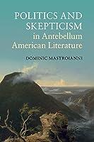 Politics and Skepticism in Antebellum American Literature (Cambridge Studies in American Literature and Culture)