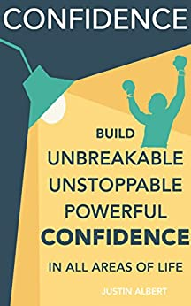 Confidence: Build Unbreakable, Unstoppable, Powerful Confidence: Boost Your Confidence: A 21-Day Challenge to Help You Achieve Your Goals and Live Well (Self-Confidence) by [Albert, Justin]