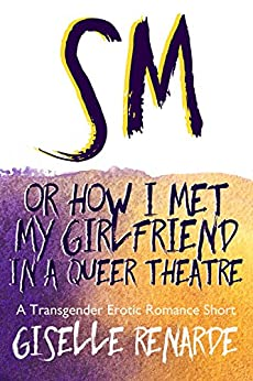SM, or How I Met My Girlfriend in a Queer Theatre (Transgender and Genderqueer Erotic Romance) by [Renarde, Giselle]
