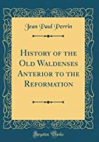 History of the Old Waldenses Anterior to the Reformation (Classic Reprint)