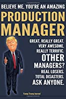 Funny Trump Journal - Believe Me. You're An Amazing Production Manager Great, Really Great. Very Awesome. Really Terrific. Other Managers? Total Disasters. Ask Anyone.: Production Manager Gift Trump Gag Gift Better Than A Card Notebook