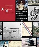 Margrit & Ernst Baumann. Die Welt Sehen: Fotoreportagen 1945-2000
