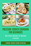 Pressure Cooker Cookbook for Beginners: Nutritious Recipes for Healthy Lifestyle
