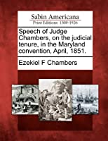 Speech of Judge Chambers, on the Judicial Tenure, in the Maryland Convention, April, 1851.