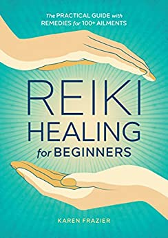 Reiki Healing for Beginners: The Practical Guide with Remedies for 100+ Ailments by [Frazier, Karen]