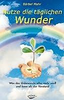 Nutze die taeglichen Wunder: Was das Unbewusste alles mehr weiss und kann als der Verstand