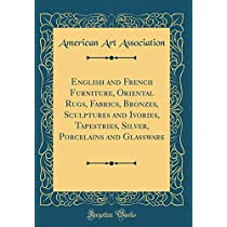 English and French Furniture, Oriental Rugs, Fabrics, Bronzes, Sculptures and Ivories, Tapestries, Silver, Porcelains and Glassware (Classic Reprint)