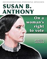 Susan B. Anthony: On a Woman's Right to Vote (Deconstructing Powerful Speeches)