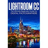 Lightroom CC: The Ultimate Beginners Guide for Digital Photographers (English Edition)
