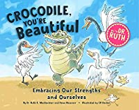 Crocodile, You're Beautiful!: Embracing Our Strengths and Ourselves