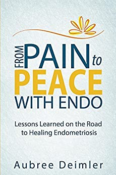 From Pain to Peace With Endo: Lessons Learned on the Road to Healing Endometriosis by [Deimler, Aubree]