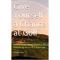 Give Yourself a Chance at Golf: Learn How I went from a 18 Handicap to a +4.3 Hanciap (English Edition)