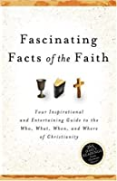 Fascinating Facts of the Faith: Your Inspirational and Entertaining Guide to the Who, What, When, and Where of Christianity
