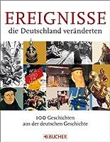 Ereignisse, die Deutschland veraenderten: 100 Geschichten aus der deutschen Geschichte