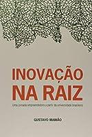 Inovação na Raiz. Uma Jornada Empreendedora a Partir da Universidade Brasileira