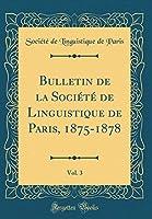 Bulletin de la Société de Linguistique de Paris, 1875-1878, Vol. 3 (Classic Reprint)