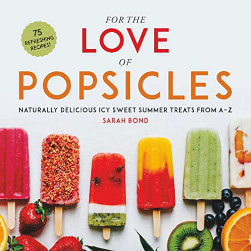 For the Love of Popsicles: Naturally Delicious Icy Sweet Summer Treats from A–Z (English Edition)