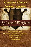 Expelling Demons & Sacking Squatters: Finding Freedom from Oppression - Infestation - Possession (Waging Winning War in the Spirit Realm)