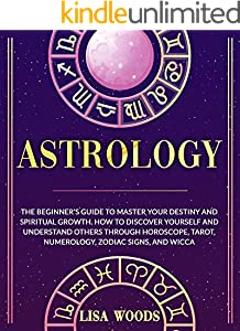 Astrology: The Beginner's Guide to Master your Destiny and Spiritual Growth. How to Discover Yourself and Understand Others through Horoscope, Tarot, Numerology, ... and Tarot Book 1) (English Edition)