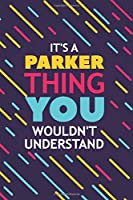 IT'S A PARKER THING YOU WOULDN'T UNDERSTAND: Lined Notebook / Journal Gift, 120 Pages, 6x9, Soft Cover, Glossy Finish