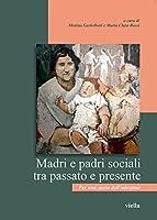 Madri E Padri Sociali Tra Passato E Presente: Per Una Storia Delladozione (Storia dell'infanzia abbandonata)