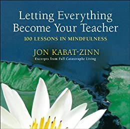 Letting Everything Become Your Teacher: 100 Lessons in Mindfulness by [Kabat-Zinn, Jon]