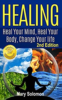 HEALING : Heal Your Mind, Heal Your Body: Change Your Life by [Solomon, Mary]