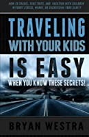 Traveling With Children Is Easy When You Know These Secrets: How-to Travel, Take Trips, and Vacation With Children Without Stress, Worry, or Sacrificing Your Sanity