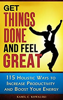 [Kowalski, Kamil C.]のGet Things Done AND Feel Great: 115 Holistic Ways to Increase Productivity and Boost Your Energy (English Edition)
