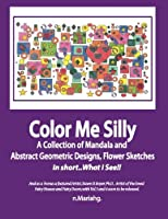 Color Me Silly: Grayscale,geometris, Mandala's, Drawings, Skethces (A Bit of This, a Tad of That, and a Smidgeon of a Whole Lot More)