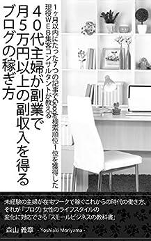 [森山義章]の40代主婦が副業で月5万円以上の副収入を得るブログの稼ぎ方: 1ヶ月以内にたった7つの記事でGoogle検索順位1位を獲得した現役WEB集客コンサルタントが教える