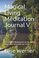 Magical Living Meditation Journal V: A Journal of Meditations on the Daily Magic that Surrounds our Lives (Magical Journals)