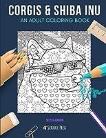 CORGIS & SHIBA INU: AN ADULT COLORING BOOK: Corgis & Shiba Inu - 2 Coloring Books In 1