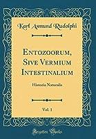 Entozoorum, Sive Vermium Intestinalium, Vol. 1: Historia Naturalis (Classic Reprint)