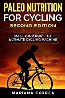 Paleo Nutrition for Cycling Second Edition: Make Your Body the Ultimate Cycling Machine