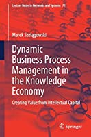 Dynamic Business Process Management in the Knowledge Economy: Creating Value from Intellectual Capital (Lecture Notes in Networks and Systems)