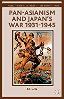 Pan-Asianism and Japan's War 1931-1945 (Palgrave Macmillan Transnational History Series)