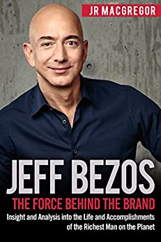 Jeff Bezos: The Force Behind the Brand: Insight and Analysis into the Life and Accomplishments of the Richest Man on the Planet (Billionaire Visionaries Book 1) by [MacGregor, JR]